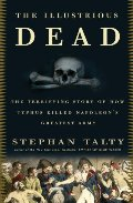 Illustrious Dead: The Terrifying Story of How Typhus Killed Napoleon's Greatest Army, The