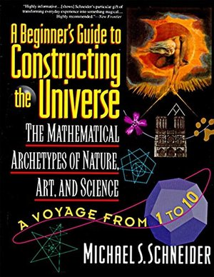 Beginner's Guide to Constructing the Universe: Mathematical Archetypes of Nature, Art, and Science, A