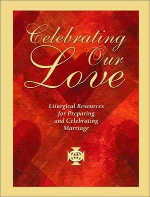 Celebrating Our Love: Liturgical Resources for Preparing and Celebrating Marriage