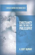 Christianity and the Role of Philosophy (Christian Answers to Hard Questions) (Apologia)