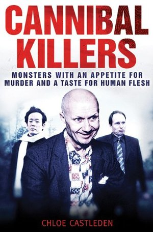 Cannibal Killers: Monsters with an Appetite for Murder and a Taste for Human Flesh