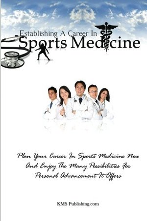 Establishing A Career In Sports Medicine: Plan Your Career In Sports Medicine Now And Enjoy The Many Possibilities For Personal Advancement It Offers