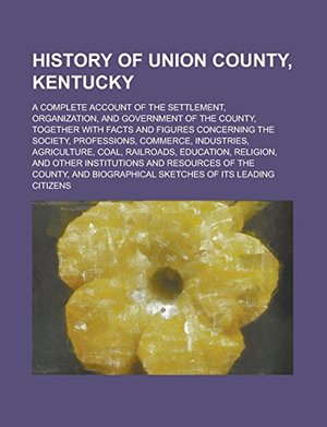 History of Union County, Kentucky; A Complete Account of the Settlement, Organization, and Government of the County, Together with Facts and Figures ... Industries, Agriculture, Coal, Railroads,
