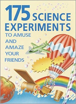 175 Science Experiments to Amuse & Amaze Your Friends