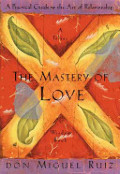 Mastery of Love: A Practical Guide to the Art of Relationship --Toltec Wisdom Book, The