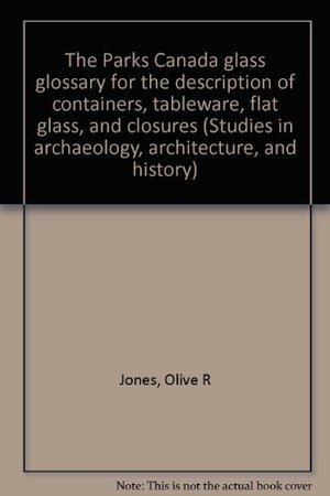 Parks Canada glass glossary for the description of containers, tableware, flat glass, and closures (Studies in archaeology, architecture, and history), The
