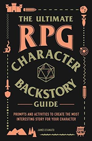Ultimate RPG Character Backstory Guide: Prompts and Activities to Create the Most Interesting Story for Your Character, The