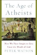 Age of Atheists: How We Have Sought to Live Since the Death of God, The
