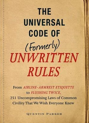 Incontrovertible Code of (Formerly) Unwritten Rules: From Airline- Armrest Etiquette to Flushing Twice, 251 Universal Laws of Common Civility that We Wish Everything Knew, The