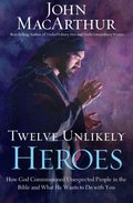 Twelve Unlikely Heroes-International Edition: How God Commissioned Unexpected People in the Bible and What He Wants to Do with You