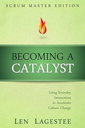Becoming a Catalyst: Scrum Master Edition: Using Everyday Interactions to Accelerate Culture Change