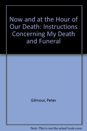 Now and at the Hour of Our Death: Instructions Concerning My Death and Funeral