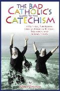 Bad Catholic's Guide to the Catechism: A Faithful, Fun-Loving Look at Catholic Dogmas, Doctrines, and Schmoctrines (Bad Catholic's guides), The