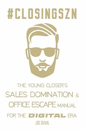 #ClosingSZN : The Young Closer's Sales Domination & Office Escape Manual for the Digital Era: Close More Deals, Double Your Commissions, Work from Anywhere