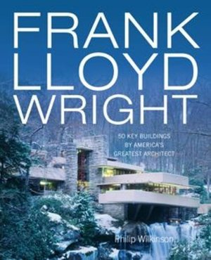 Frank Lloyd Wright: 50 Key Buildings by America's Greatest Architect