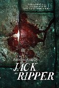 Autobiography of Jack the Ripper: In His Own Words, The Confession of the World's Most Infamous Killer, The