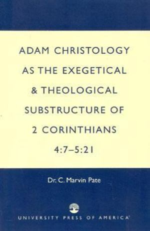 Adam Christology As the Exegetical and Theological Substructure of 2 Corinthians 4:7-5:21