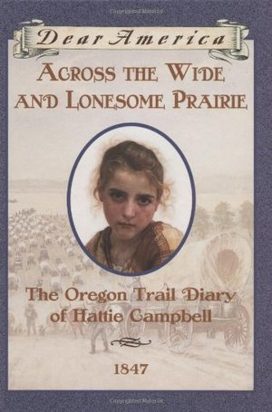 Across the Wide and Lonesome Prairie: The Oregon Trail Diary of Hattie Campbell, 1847 (Dear America Series)