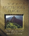 Atlas of Mysterious Places: The World's Unexplained Sacred Sites, Symbolic Landscapes, Ancient Cities, and Lost Lands, The