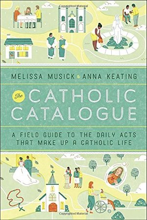 Catholic Catalogue: A Field Guide to the Daily Acts That Make Up a Catholic Life, The