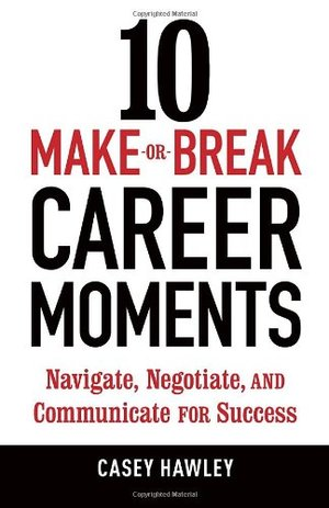 10 Make or Break Career Moments: Navigate, Negotiate and Communicate for Success