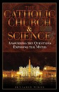 Catholic Church & Science: Answering the Questions, Exposing the Myths, The
