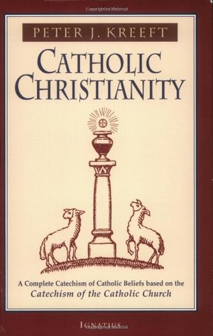 Catholic Christianity: A Complete Catechism of Catholic Beliefs Based on the Catechism of the Catholic Church
