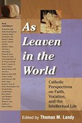 As Leaven in the World: Catholic Perspectives on Faith, Vocation, and the Intellectual Life (Catholic Studies)