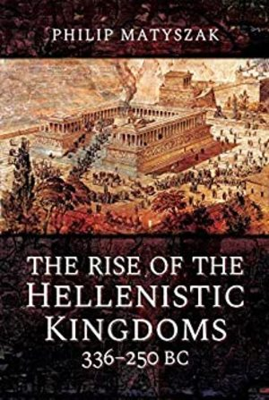Rise of the Hellenistic Kingdoms 336-250 BC, The