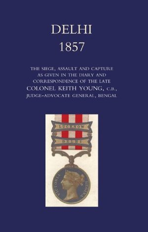 Delhi 1857: the Siege,Assault,and Capture as Given in the Diary and Correspondence of the Late Col. Keith Young,C.B. 2004