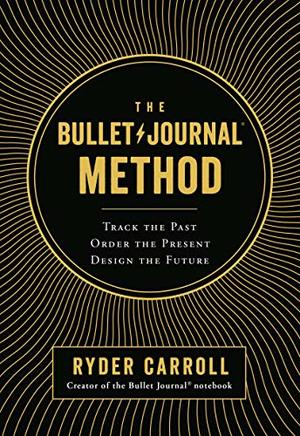 Bullet Journal Method: Track the Past, Order the Present, Design the Future, The