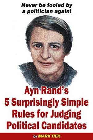 Ayn Rand's 5 Surprisingly Simple Rules for Judging Political Candidates: Never be fooled by a politician again! [Kindle]