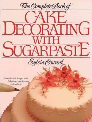 Complete Book of Cake Decorating with Sugarpaste, The