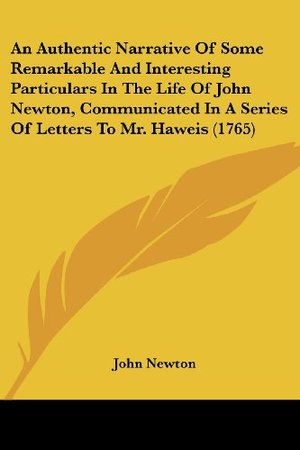 Authentic Narrative of Some Remarkable and Interesting Particulars in the Life of John Newton, Communicated in a Series of Letters to Mr. Haweis (, An