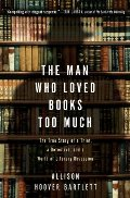 Man Who Loved Books Too Much : The True Story of a Thief, a Detective, and a World of Literary Obsession, The