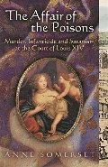 Affair of the Poisons: Murder, Infanticide and Satanism at the Court of Louis XIV, The