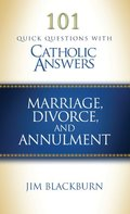 101 Quick Questions With Catholic Answers: Marriage, Divorce, and Annulment
