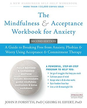 Mindfulness and Acceptance Workbook for Anxiety: A Guide to Breaking Free from Anxiety, Phobias, and Worry Using Acceptance and Commitment Therapy, The