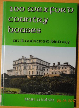 100 Wexford Country Houses. An Illustrated History.