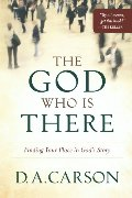 God Who Is There: Finding Your Place in God's Story, The