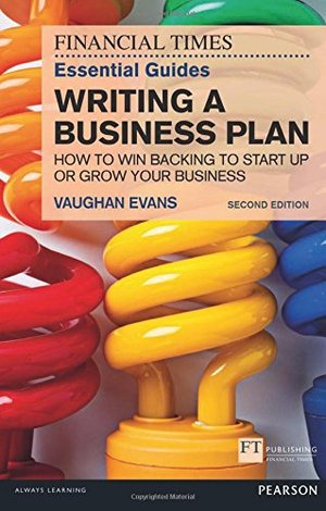 FT Essential Guide to Writing a Business Plan: How to win backing to start up or grow your business (2nd Edition) (Financial Times Essential Guides), The