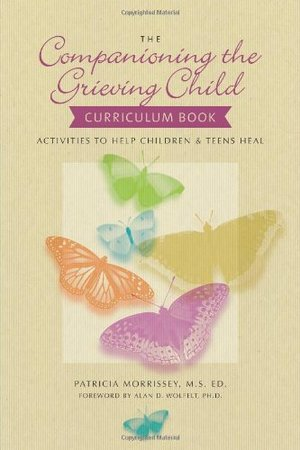 Companioning the Grieving Child Curriculum Book: Activities to Help Children and Teens Heal, The