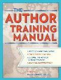 Author Training Manual: Develop Marketable Ideas, Craft Books That Sell, Become the Author Publishers Want, and Self-Publish Effectively, The