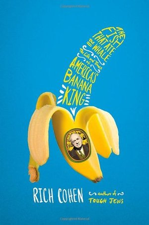 Fish That Ate the Whale: The Life and Times of America's Banana King, The