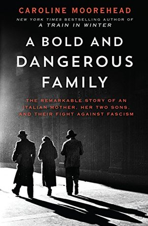 Bold and Dangerous Family: The Remarkable Story of an Italian Mother, Her Two Sons, and Their Fight Against Fascism, A