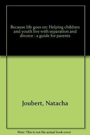 Because Life Goes On: Helping Children and Youth Live with Separation and Divorce a Guide for Parents