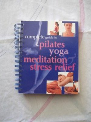 Complete Guide To Pilates, Yoga, Meditation and Stress Relief