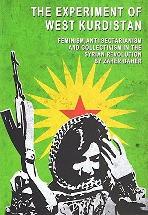 Experiment of West Kurdistan: Feminism, Anti-Sectarianism and Collectivism in the Syrian Revolution, The