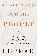Capitalism for the People: Recapturing the Lost Genius of American Prosperity, A