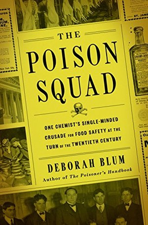 Poison Squad: One Chemist's Single-Minded Crusade for Food Safety at the Turn of the Twentieth Century, The